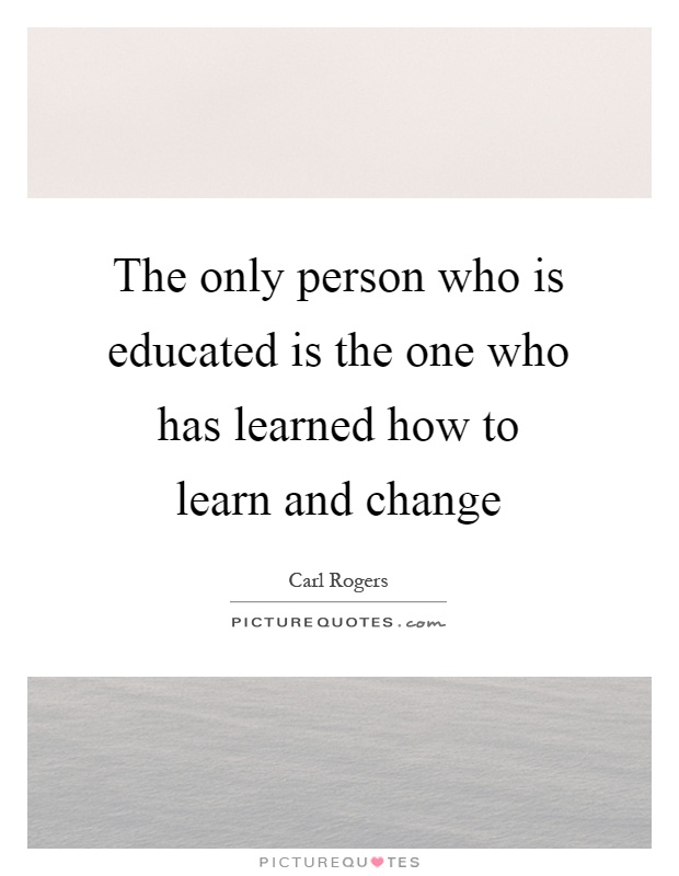 The only person who is educated is the one who has learned how to learn and change Picture Quote #1