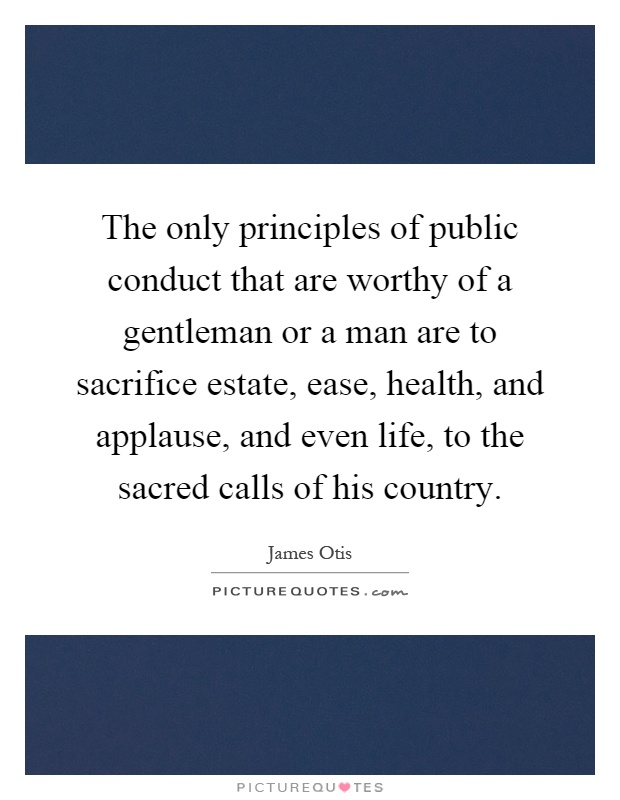 The only principles of public conduct that are worthy of a gentleman or a man are to sacrifice estate, ease, health, and applause, and even life, to the sacred calls of his country Picture Quote #1