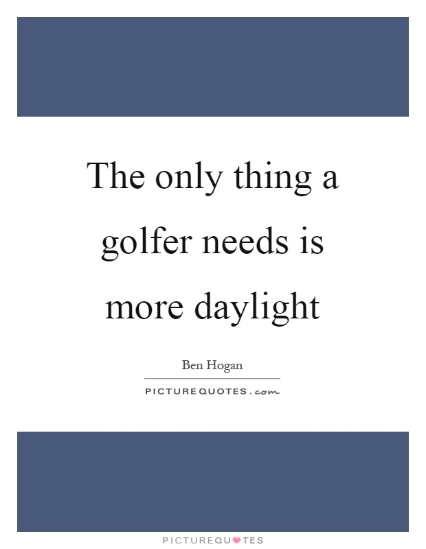 The only thing a golfer needs is more daylight Picture Quote #1