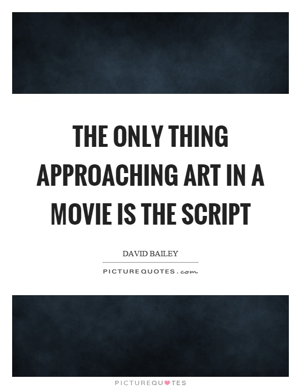 The only thing approaching art in a movie is the script Picture Quote #1