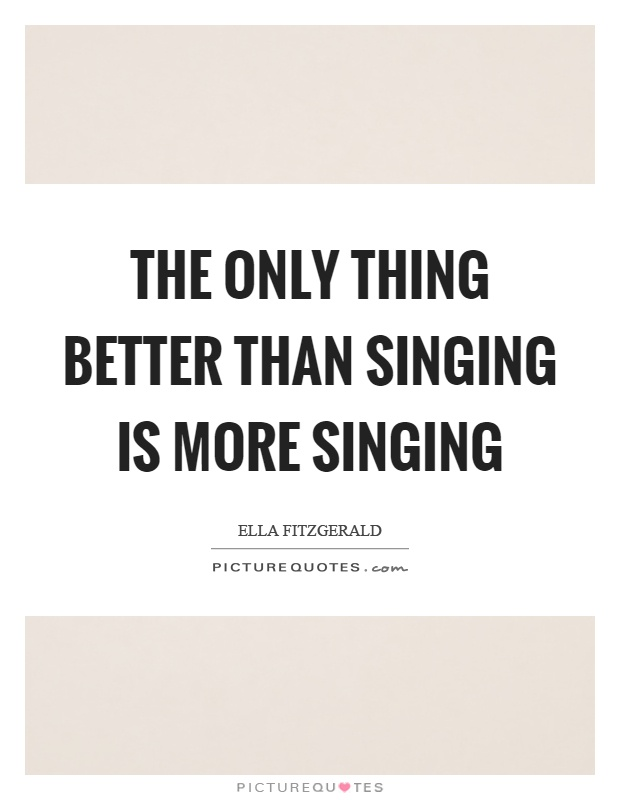 The only thing better than singing is more singing Picture Quote #1