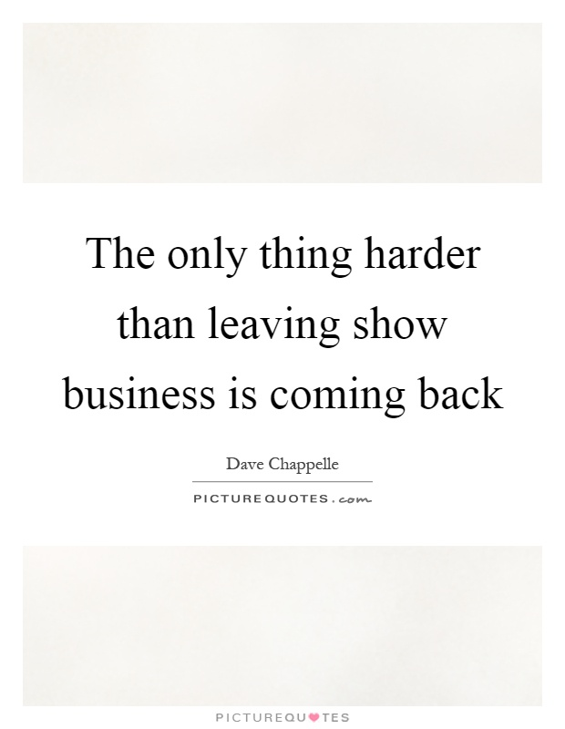 The only thing harder than leaving show business is coming back Picture Quote #1