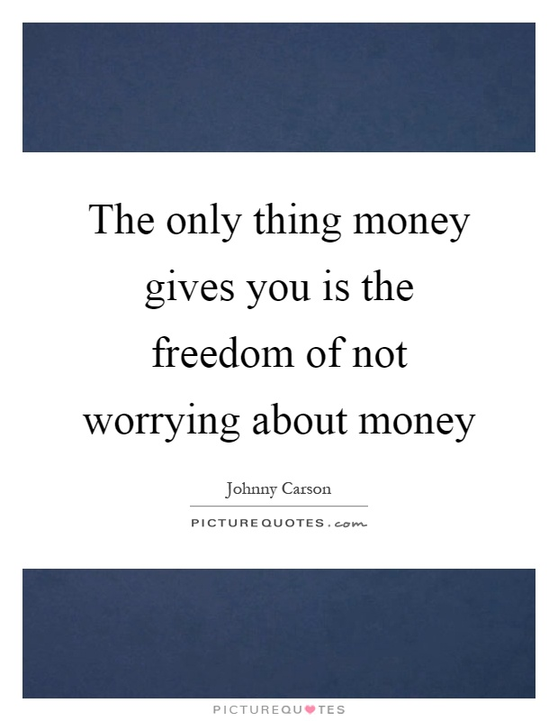 The only thing money gives you is the freedom of not worrying about money Picture Quote #1