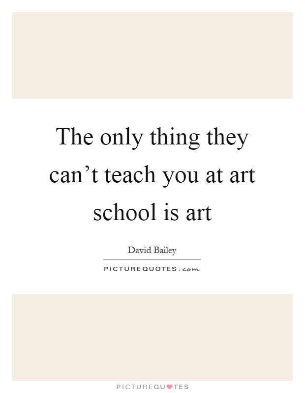 The only thing they can't teach you at art school is art Picture Quote #1