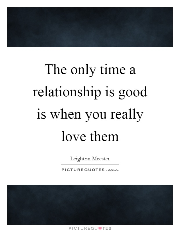 The only time a relationship is good is when you really love them Picture Quote #1