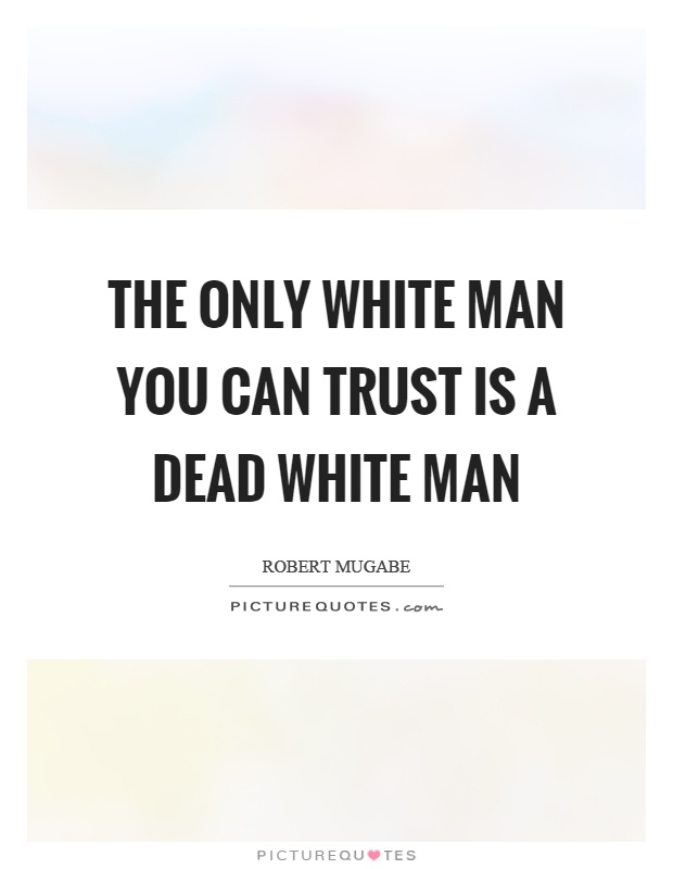 The only white man you can trust is a dead white man Picture Quote #1