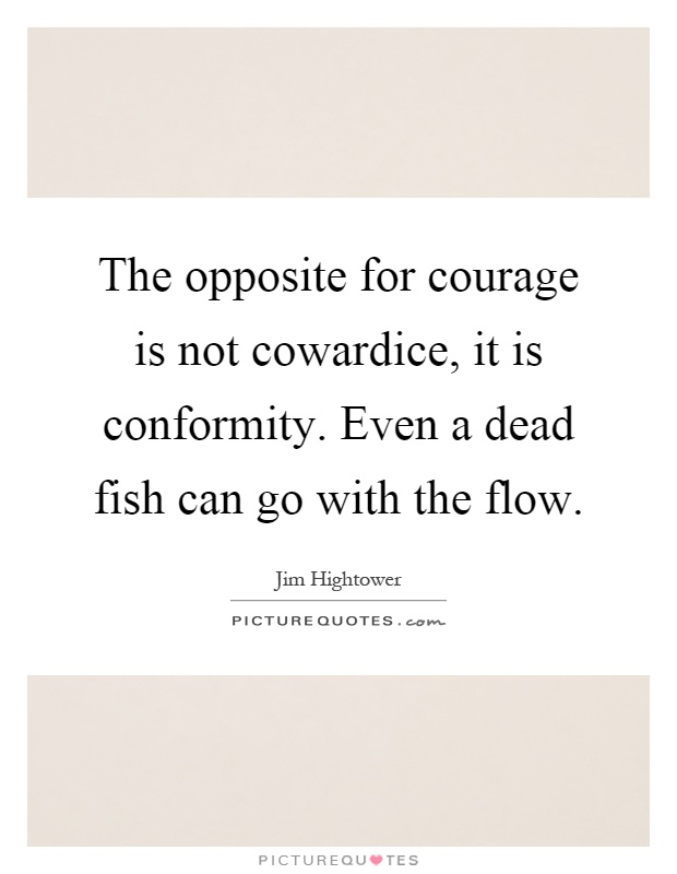 The opposite for courage is not cowardice, it is conformity. Even a dead fish can go with the flow Picture Quote #1