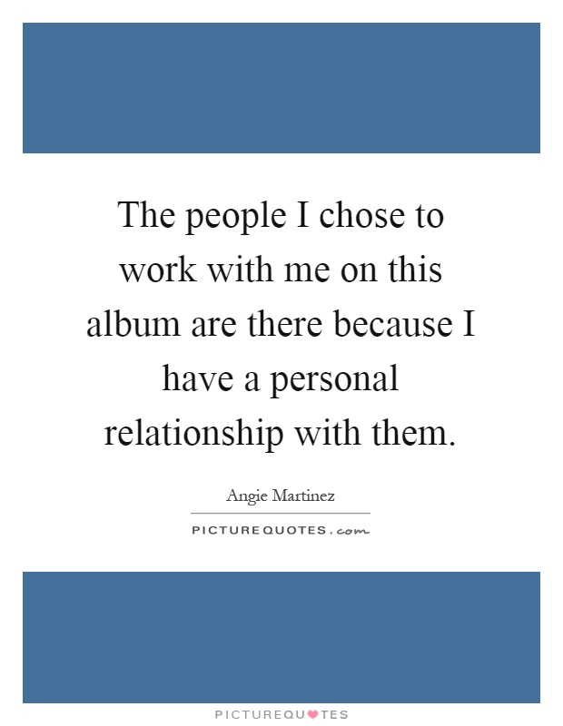 The people I chose to work with me on this album are there because I have a personal relationship with them Picture Quote #1