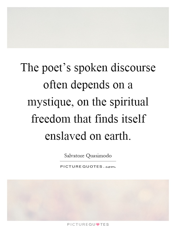 The poet's spoken discourse often depends on a mystique, on the spiritual freedom that finds itself enslaved on earth Picture Quote #1