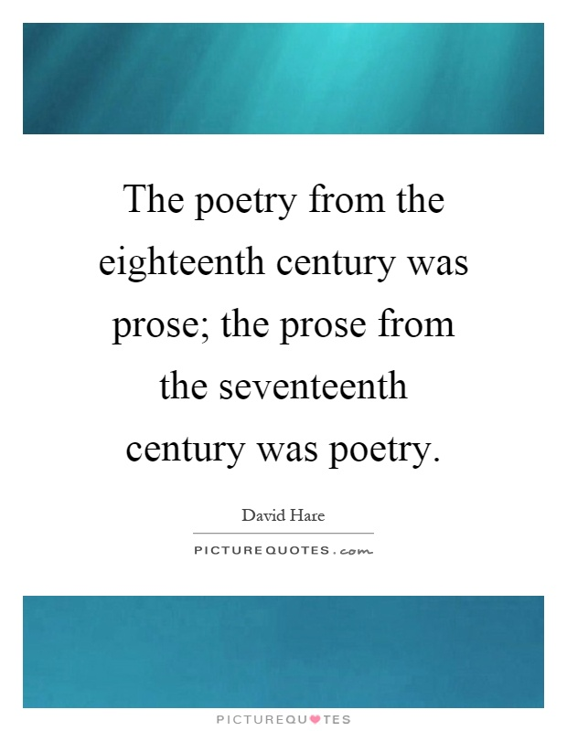 The poetry from the eighteenth century was prose; the prose from the seventeenth century was poetry Picture Quote #1