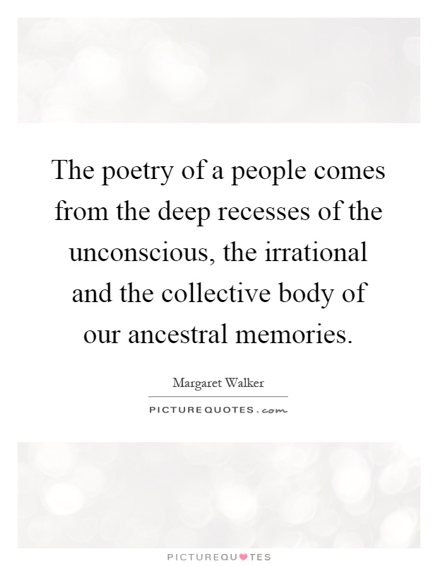 The poetry of a people comes from the deep recesses of the unconscious, the irrational and the collective body of our ancestral memories Picture Quote #1