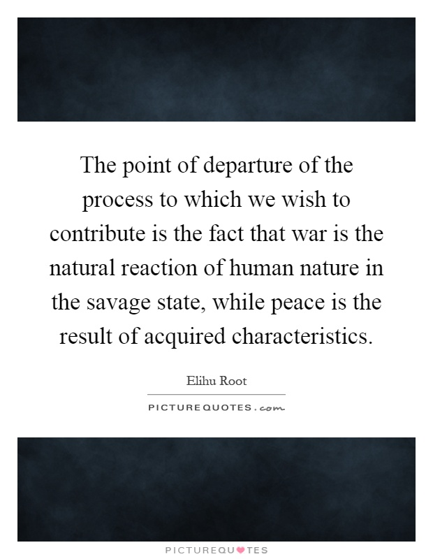 The point of departure of the process to which we wish to contribute is the fact that war is the natural reaction of human nature in the savage state, while peace is the result of acquired characteristics Picture Quote #1