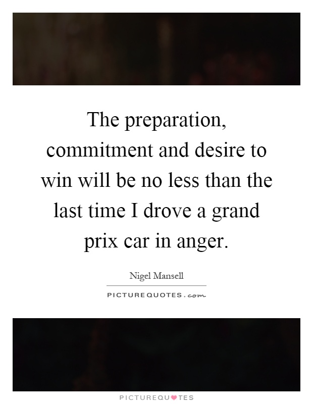 The preparation, commitment and desire to win will be no less than the last time I drove a grand prix car in anger Picture Quote #1