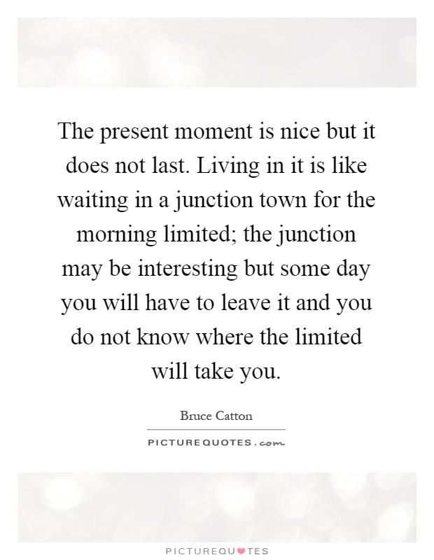 The present moment is nice but it does not last. Living in it is like waiting in a junction town for the morning limited; the junction may be interesting but some day you will have to leave it and you do not know where the limited will take you Picture Quote #1