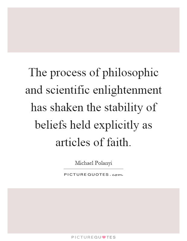 The process of philosophic and scientific enlightenment has shaken the stability of beliefs held explicitly as articles of faith Picture Quote #1