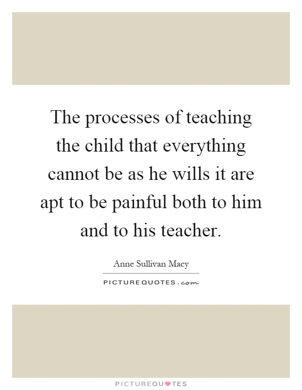 The processes of teaching the child that everything cannot be as he wills it are apt to be painful both to him and to his teacher Picture Quote #1