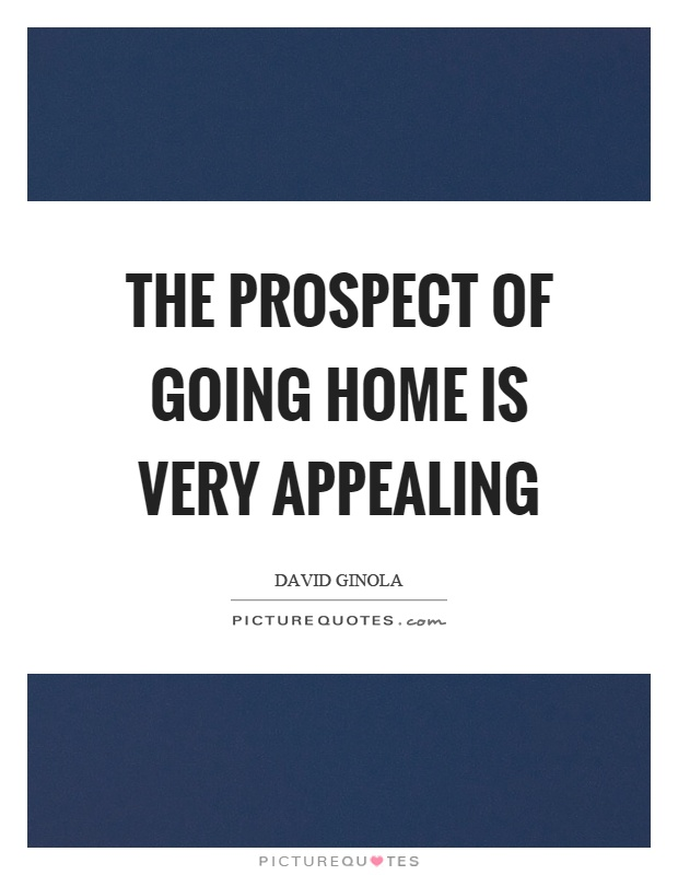 The prospect of going home is very appealing Picture Quote #1