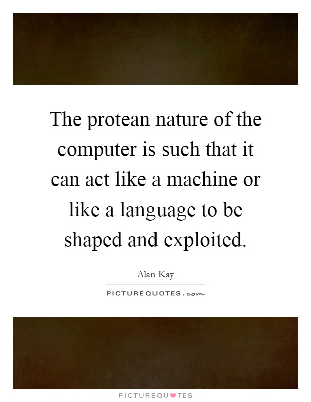 The protean nature of the computer is such that it can act like a machine or like a language to be shaped and exploited Picture Quote #1