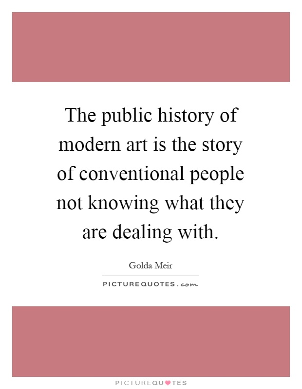 The public history of modern art is the story of conventional people not knowing what they are dealing with Picture Quote #1