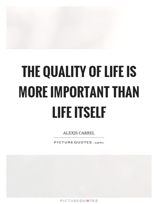 The quality of life is more important than life itself Picture Quote #1