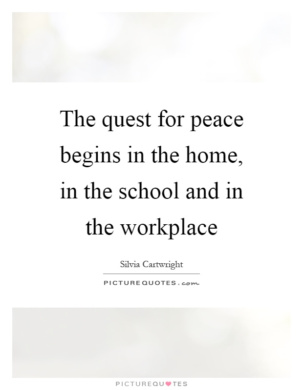 The quest for peace begins in the home, in the school and in the workplace Picture Quote #1