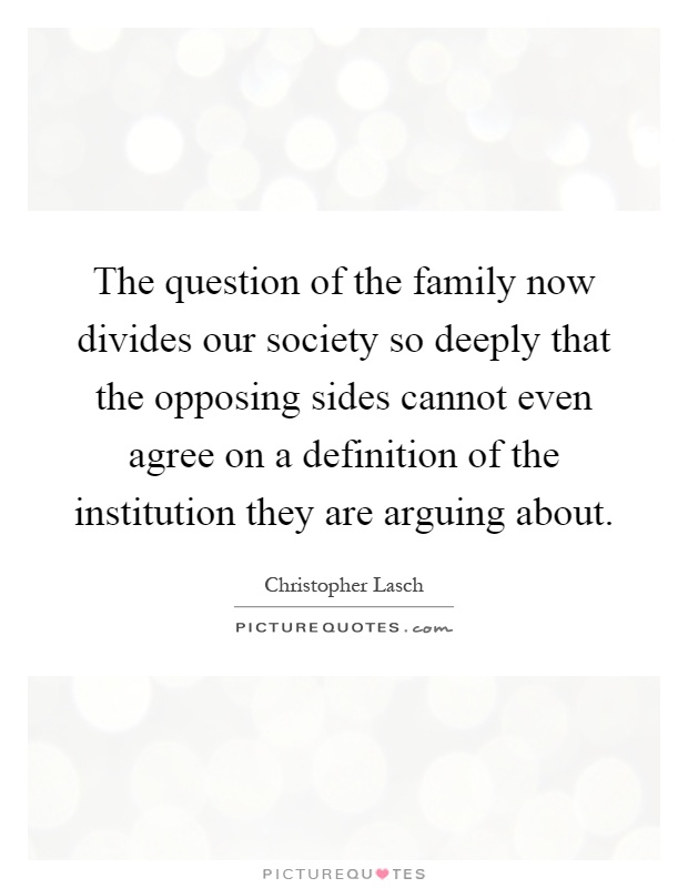 The question of the family now divides our society so deeply that the opposing sides cannot even agree on a definition of the institution they are arguing about Picture Quote #1