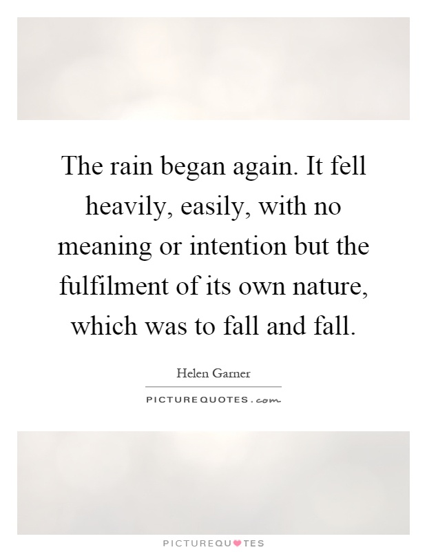 The rain began again. It fell heavily, easily, with no meaning or intention but the fulfilment of its own nature, which was to fall and fall Picture Quote #1