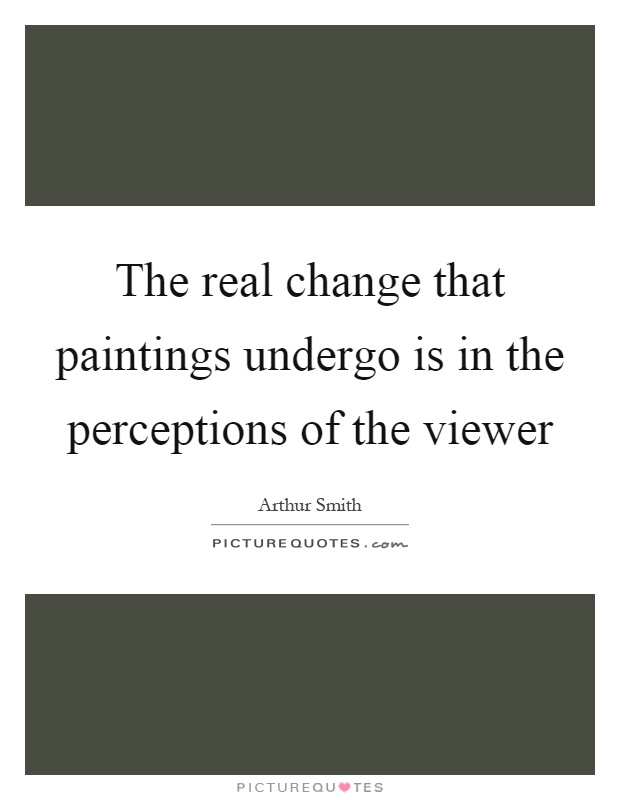The real change that paintings undergo is in the perceptions of the viewer Picture Quote #1