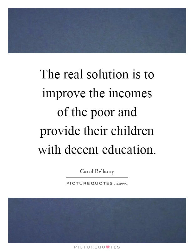 The real solution is to improve the incomes of the poor and provide their children with decent education Picture Quote #1