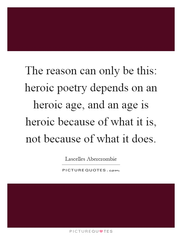 The reason can only be this: heroic poetry depends on an heroic age, and an age is heroic because of what it is, not because of what it does Picture Quote #1