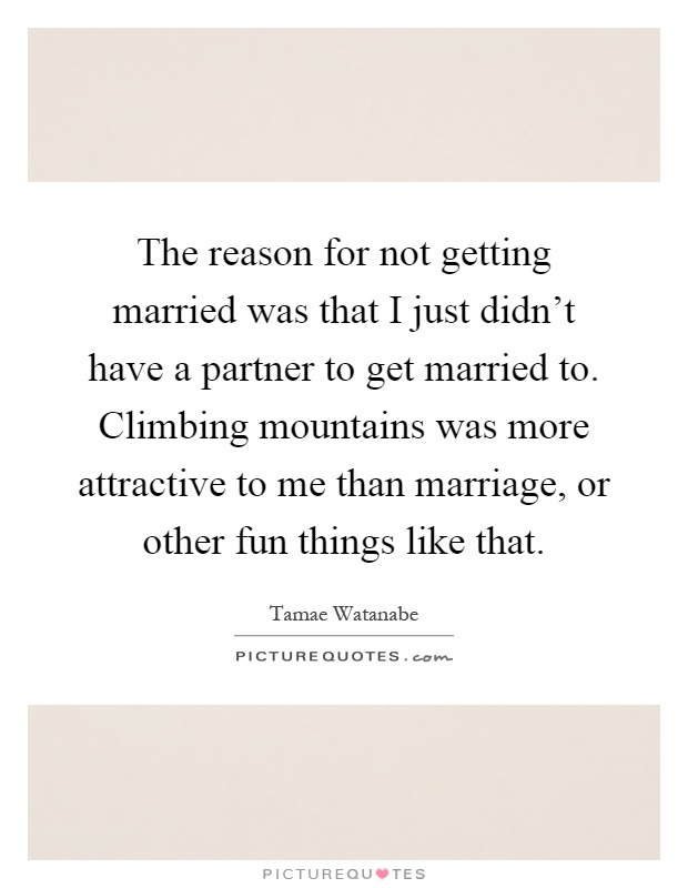 The reason for not getting married was that I just didn't have a partner to get married to. Climbing mountains was more attractive to me than marriage, or other fun things like that Picture Quote #1