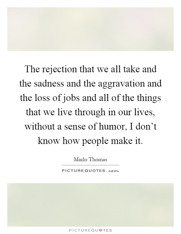 The rejection that we all take and the sadness and the aggravation and the loss of jobs and all of the things that we live through in our lives, without a sense of humor, I don't know how people make it Picture Quote #1