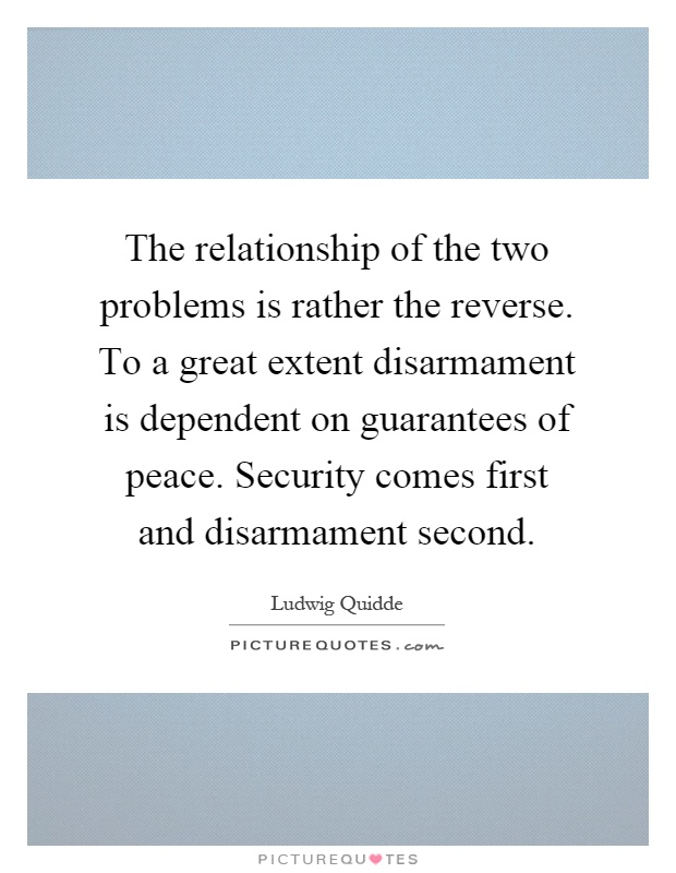 The relationship of the two problems is rather the reverse. To a great extent disarmament is dependent on guarantees of peace. Security comes first and disarmament second Picture Quote #1