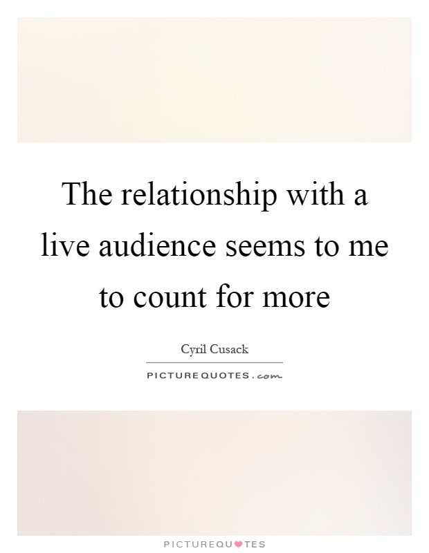 The relationship with a live audience seems to me to count for more Picture Quote #1