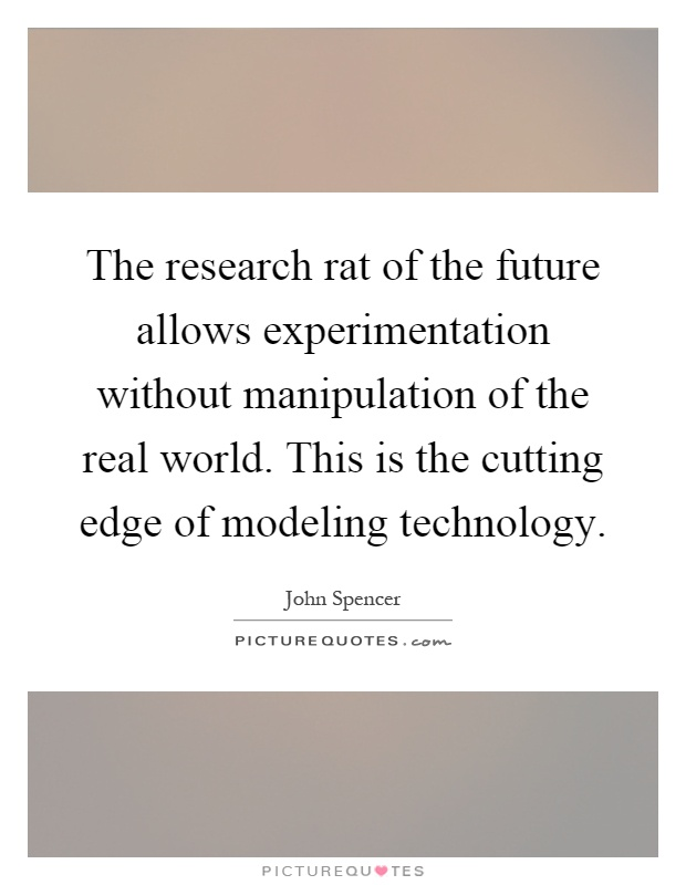 The research rat of the future allows experimentation without manipulation of the real world. This is the cutting edge of modeling technology Picture Quote #1