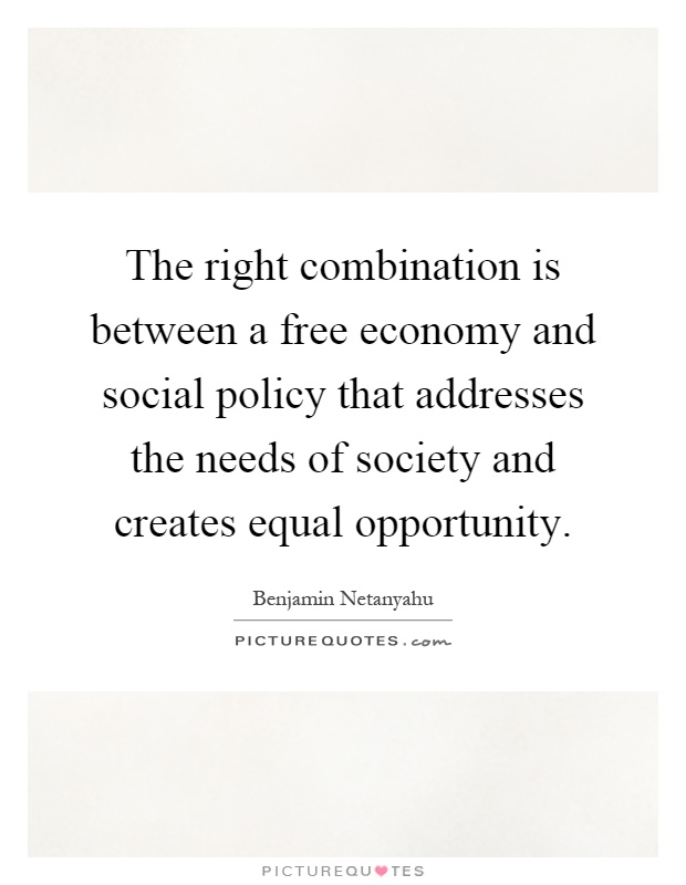 The right combination is between a free economy and social policy that addresses the needs of society and creates equal opportunity Picture Quote #1