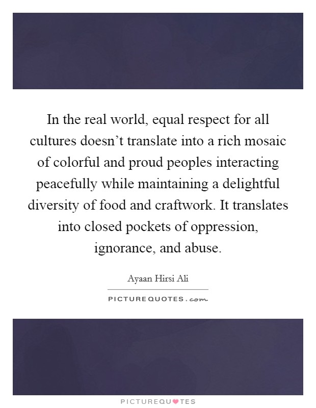 In the real world, equal respect for all cultures doesn't translate into a rich mosaic of colorful and proud peoples interacting peacefully while maintaining a delightful diversity of food and craftwork. It translates into closed pockets of oppression, ignorance, and abuse Picture Quote #1