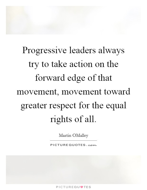 Progressive leaders always try to take action on the forward edge of that movement, movement toward greater respect for the equal rights of all Picture Quote #1