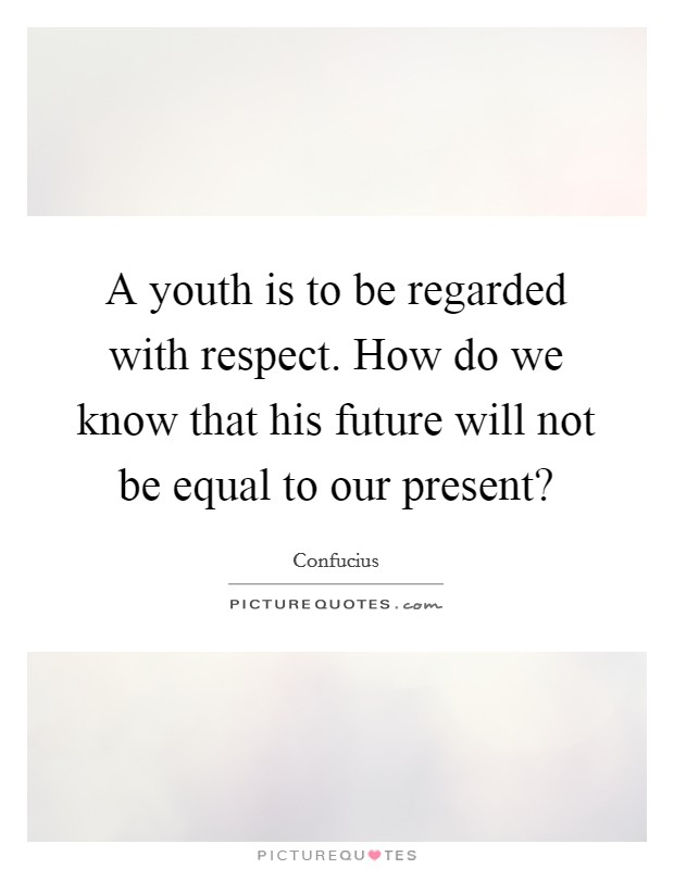 A youth is to be regarded with respect. How do we know that his future will not be equal to our present? Picture Quote #1