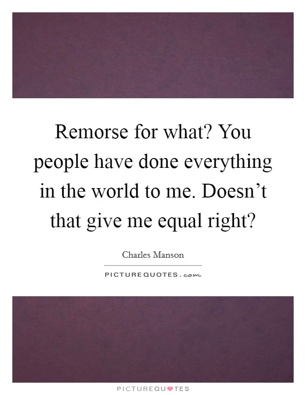 Remorse for what? You people have done everything in the world to me. Doesn't that give me equal right? Picture Quote #1
