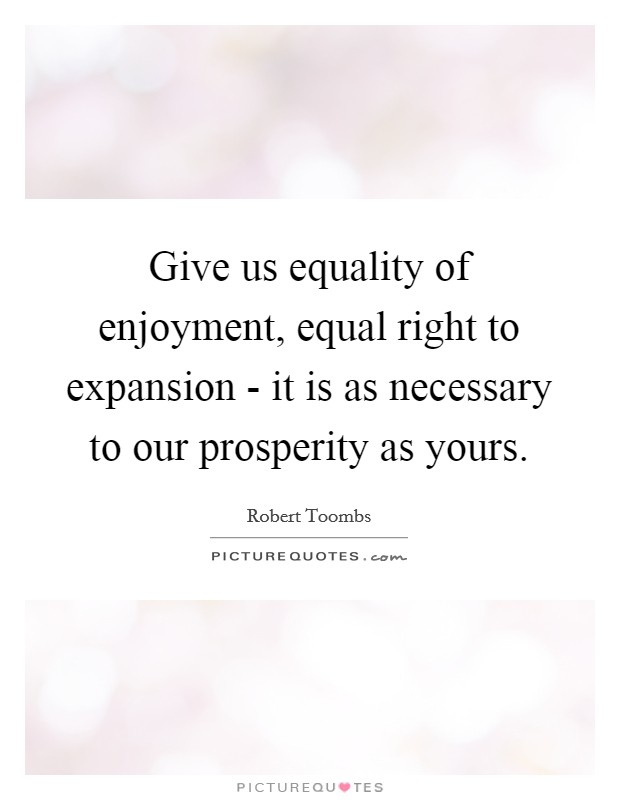 Give us equality of enjoyment, equal right to expansion - it is as necessary to our prosperity as yours Picture Quote #1