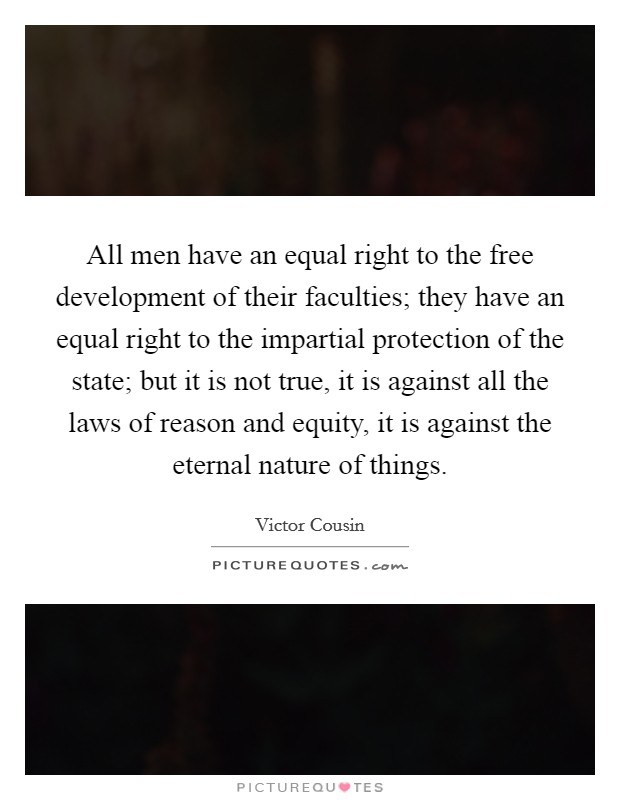 All men have an equal right to the free development of their faculties; they have an equal right to the impartial protection of the state; but it is not true, it is against all the laws of reason and equity, it is against the eternal nature of things Picture Quote #1