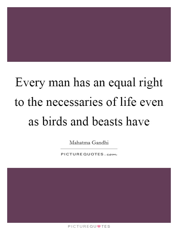 Every man has an equal right to the necessaries of life even as birds and beasts have Picture Quote #1