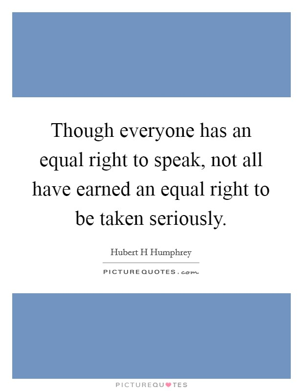 Though everyone has an equal right to speak, not all have earned an equal right to be taken seriously Picture Quote #1