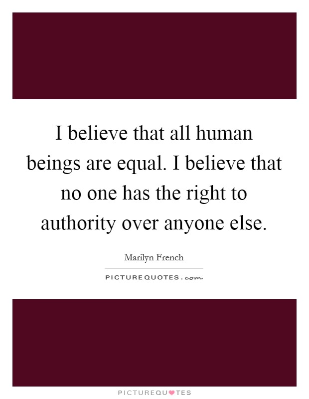 I believe that all human beings are equal. I believe that no one has the right to authority over anyone else Picture Quote #1