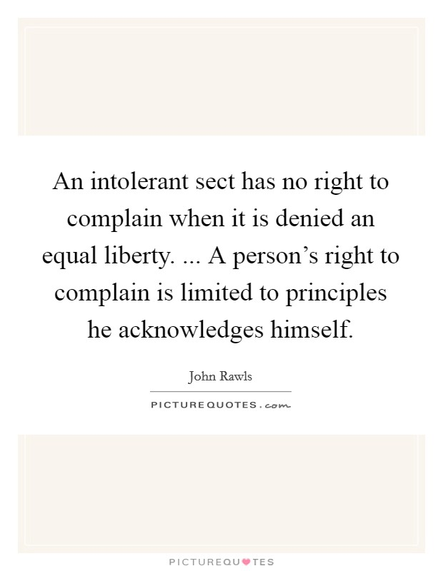 An intolerant sect has no right to complain when it is denied an equal liberty. ... A person's right to complain is limited to principles he acknowledges himself Picture Quote #1