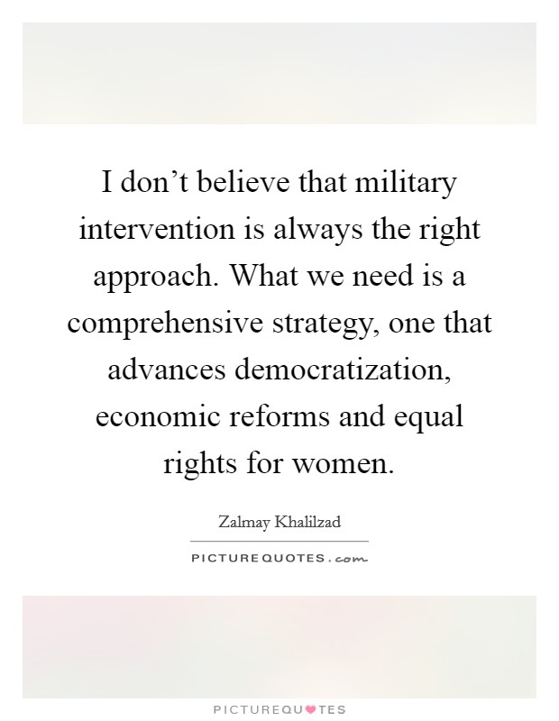I don't believe that military intervention is always the right approach. What we need is a comprehensive strategy, one that advances democratization, economic reforms and equal rights for women Picture Quote #1