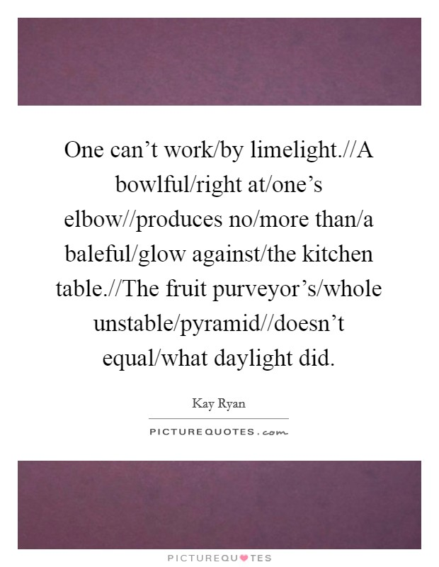One can't work/by limelight.//A bowlful/right at/one's elbow//produces no/more than/a baleful/glow against/the kitchen table.//The fruit purveyor's/whole unstable/pyramid//doesn't equal/what daylight did Picture Quote #1