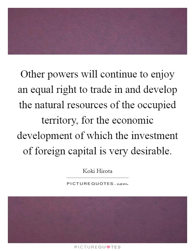 Other powers will continue to enjoy an equal right to trade in and develop the natural resources of the occupied territory, for the economic development of which the investment of foreign capital is very desirable Picture Quote #1