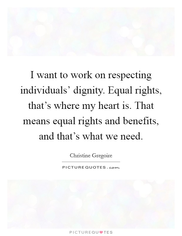 I want to work on respecting individuals' dignity. Equal rights, that's where my heart is. That means equal rights and benefits, and that's what we need. Picture Quote #1
